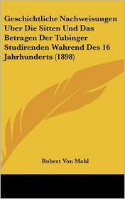 Geschichtliche Nachweisungen Uber Die Sitten Und Das Betragen Der Tubinger Studirenden Wahrend Des 16 Jahrhunderts (1898) - Robert Von Mohl