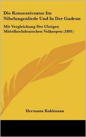 Die Konzessivsatze Im Nibelungenliede Und In Der Gudrun: Mit Vergleichung Der Ubrigen Mittelhochdeutschen Volksepen (1891) - Hermann Kuhlmann