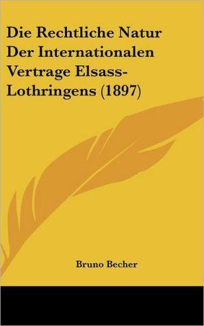 Die Rechtliche Natur Der Internationalen Vertrage Elsass-Lothringens (1897) - Bruno Becher