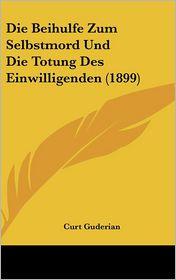 Die Beihulfe Zum Selbstmord Und Die Totung Des Einwilligenden (1899) - Curt Guderian