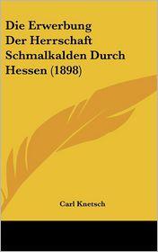 Die Erwerbung Der Herrschaft Schmalkalden Durch Hessen (1898) - Carl Knetsch