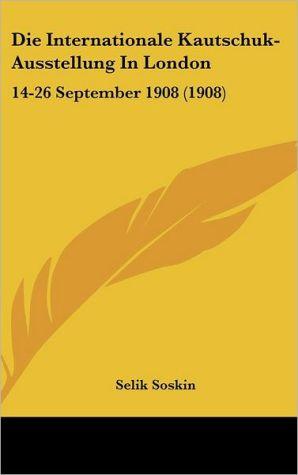 Die Internationale Kautschuk-Ausstellung In London: 14-26 September 1908 (1908) - Selik Soskin