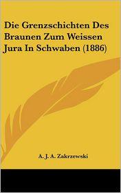 Die Grenzschichten Des Braunen Zum Weissen Jura In Schwaben (1886) - A.J.A. Zakrzewski