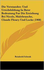Die Verstandes- Und Urteilsbildung In Ihrer Bedeutung Fur Die Erziehung Bei Nicole, Malebranche, Claude Fleury Und Locke (1908) - Reinhold Schenk