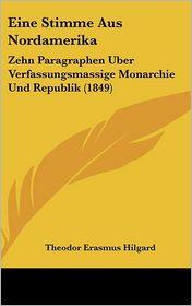 Eine Stimme Aus Nordamerika: Zehn Paragraphen Uber Verfassungsmassige Monarchie Und Republik (1849) - Theodor Erasmus Hilgard