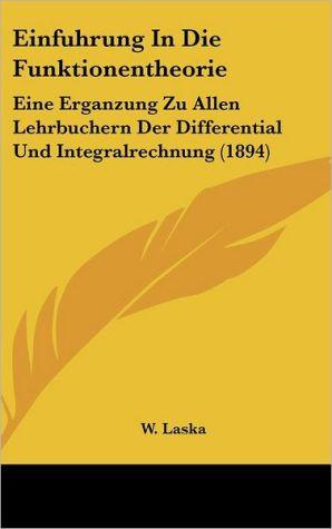 Einfuhrung In Die Funktionentheorie: Eine Erganzung Zu Allen Lehrbuchern Der Differential Und Integralrechnung (1894)