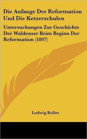 Die Anfange Der Reformation Und Die Ketzerschulen: Untersuchungen Zur Geschichte Der Waldenser Beim Beginn Der Reformation (1897) - Ludwig Keller