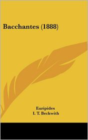 Bacchantes (1888) - Euripides, I. T. Beckwith (Editor)