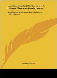 Dreiunddreissigster Jahresbericht Des K.K. Staats-Obergymnasiums In Krumau: Veroffentlicht Am Schlusse Des Schuljahres, 1905-1906 (1906) - Zdenko Baudnik