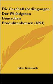 Die Geschaftsbedingungen Der Wichtigsten Deutschen Produktenborsen (1894) - Julius Gottschalk
