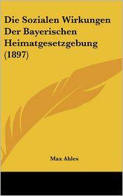 Die Sozialen Wirkungen Der Bayerischen Heimatgesetzgebung (1897) - Max Ahles