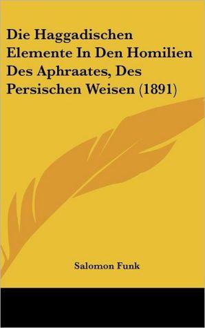 Die Haggadischen Elemente In Den Homilien Des Aphraates, Des Persischen Weisen (1891)