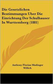 Die Gesetzlichen Bestimmungen Uber Die Einrichtung Der Schulhauser In Wurttemberg (1881) - Anthony Florian Madinger Willich
