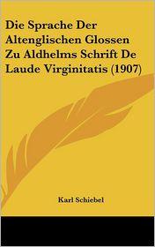 Die Sprache Der Altenglischen Glossen Zu Aldhelms Schrift De Laude Virginitatis (1907) - Karl Schiebel