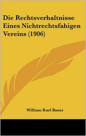 Die Rechtsverhaltnisse Eines Nichtrechtsfahigen Vereins (1906) - William Karl Bauer