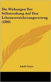 Die Wirkungen Der Selbsttodtung Auf Den Lebensversicherungsvertrag (1890) - Adolf Guyer