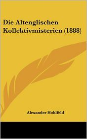 Die Altenglischen Kollektivmisterien (1888) - Alexander Hohlfeld