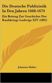 Die Deutsche Publizistik in Den Jahren 1668-1674: Ein Beitrag Zur Geschichte Der Raubkriege Ludwigs XIV (1892) - Johannes Haller