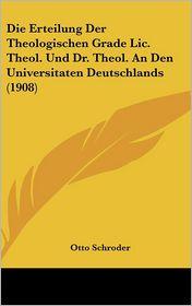 Die Erteilung Der Theologischen Grade LIC. Theol. Und Dr. Theol. an Den Universitaten Deutschlands (1908) - Otto Schroder (Editor)