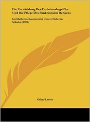 Die Entwicklung Des Funktionsbegriffes Und Die Pflege Des Funktionalen Denkens: Im Mathematikunterricht Unsrer Hoheren Schulen (1907) - Oskar Lesser