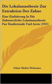 Die Lokalanasthesie Zur Extraktion Der Zahne: Eine Einfuhrung in Die Zahnarztliche Lokalanasthesie Fur Studierende Und Arzte (1921) - Oskar Muller-Widmann