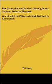 Das Staats-Leben Des Grossherzogthums Sachsen Weimar Eisenach: Geschichtlich Und Wissenschaftlich Praktisch In Kurzer (1861) - W. Schutz (Translator)
