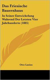 Das Friesische Bauernhaus: In Seiner Entwickelung Wahrend Der Letzten Vier Jahrhunderte (1885) - Otto Lasius