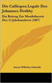 Die Calliopea Legale Des Johannes Hothby: Ein Beitrag Zur Musiktheorie Des 15 Jahrhunderts (1897) - Anton Wilhelm Schmidt