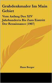 Grabdenkmaler Im Main Gebiet: Vom Anfang Des XIV Jahrhunderts Bis Zum Eintritt Der Renaissance (1907) - Hans Borger