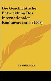 Die Geschichtliche Entwicklung Des Internationalen Konkursrechtes (1908) - Friedrich Meili