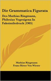 Die Grammatica Figurata: Des Mathias Ringmann, Philesius Vogesigena In Faksimiledruck (1905) - Mathias Ringmann, Franz Ritter Von Wieser (Editor)