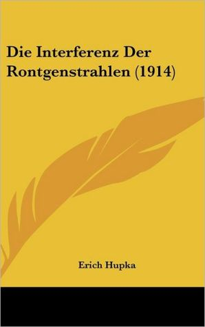 Die Interferenz Der Rontgenstrahlen (1914) - Erich Hupka