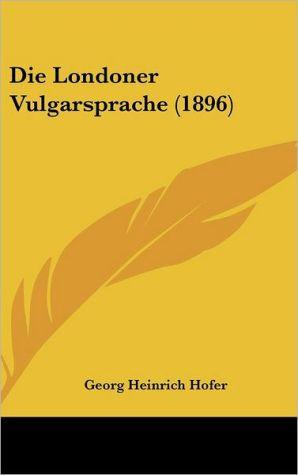 Die Londoner Vulgarsprache (1896) - Georg Heinrich Hofer