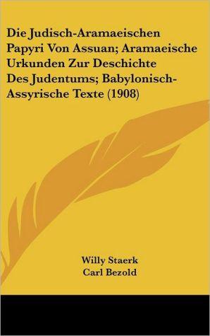 Die Judisch-Aramaeischen Papyri Von Assuan; Aramaeische Urkunden Zur Deschichte Des Judentums; Babylonisch-Assyrische Texte (1908) - Willy Staerk, Carl Bezold
