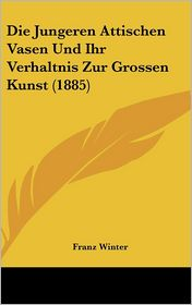 Die Jungeren Attischen Vasen Und Ihr Verhaltnis Zur Grossen Kunst (1885) - Franz Winter