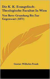 Die K.K. Evangelisch-Theologische Facultat In Wien: Von Ihrer Grundung Bis Zur Gegenwart (1871) - Gustav Wilhelm Frank