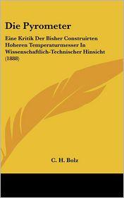 Die Pyrometer: Eine Kritik Der Bisher Construirten Hoheren Temperaturmesser In Wissenschaftlich-Technischer Hinsicht (1888) - C.H. Bolz