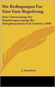 Die Bedingungen Fur Eine Gute Regulirung: Eine Untersuchung Der Regulirungsvorgange Bei Dampfmaschinen Und Turbinen (1899) - J. Isaachsen