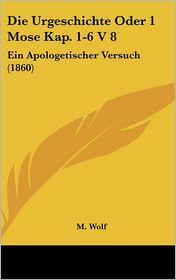 Die Urgeschichte Oder 1 Mose Kap. 1-6 V 8: Ein Apologetischer Versuch (1860) - M. Wolf