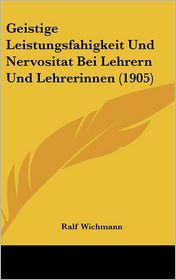 Geistige Leistungsfahigkeit Und Nervositat Bei Lehrern Und Lehrerinnen (1905) - Ralf Wichmann