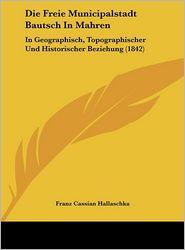 Die Freie Municipalstadt Bautsch In Mahren: In Geographisch, Topographischer Und Historischer Beziehung (1842) - Franz Cassian Hallaschka