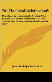 Die Hackwaldwirthschaft: Physikalisch-Okonomische Studien Uber Dieselbe Als Wirthschaftsform Zu Dem Zwecke Der Eichen-Niederwaldwirthschaft (1867) - Jonas Rudolph Strohecker