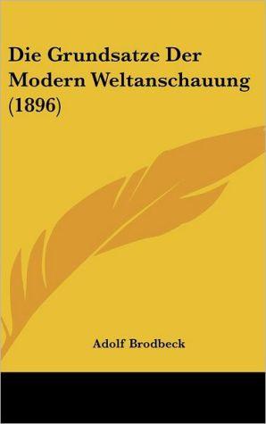 Die Grundsatze Der Modern Weltanschauung (1896) - Adolf Brodbeck