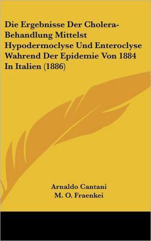 Die Ergebnisse Der Cholera-Behandlung Mittelst Hypodermoclyse Und Enteroclyse Wahrend Der Epidemie Von 1884 In Italien (1886) - Arnaldo Cantani, M.O. Fraenkei (Translator)
