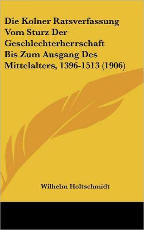 Die Kolner Ratsverfassung Vom Sturz Der Geschlechterherrschaft Bis Zum Ausgang Des Mittelalters, 1396-1513 (1906) - Wilhelm Holtschmidt