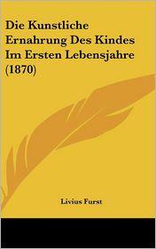 Die Kunstliche Ernahrung Des Kindes Im Ersten Lebensjahre (1870) - Livius Furst