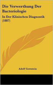 Die Verwerthung Der Bacteriologie: In Der Klinischen Diagnostik (1887) - Adolf Gottstein