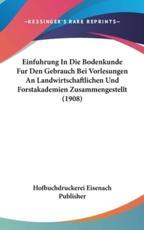 Einfuhrung in Die Bodenkunde Fur Den Gebrauch Bei Vorlesungen an Landwirtschaftlichen Und Forstakademien Zusammengestellt (1908) - Eisenach Publisher Hofbuchdruckerei Eisenach Publisher