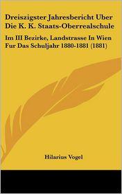 Dreiszigster Jahresbericht Uber Die K.K. Staats-Oberrealschule: Im III Bezirke, Landstrasse In Wien Fur Das Schuljahr 1880-1881 (1881) - Hilarius Vogel