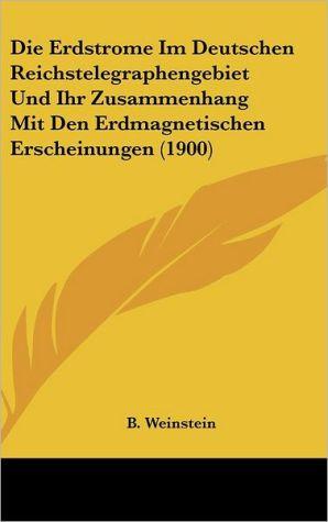 Die Erdstrome Im Deutschen Reichstelegraphengebiet Und Ihr Zusammenhang Mit Den Erdmagnetischen Erscheinungen (1900)